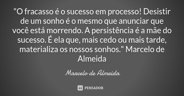 """""""O fracasso é o sucesso em processo! Desistir de um sonho é o mesmo que anunciar que você está morrendo. A persistência é a mãe do sucesso. É ela que, mais... Frase de Marcelo de Almeida."""