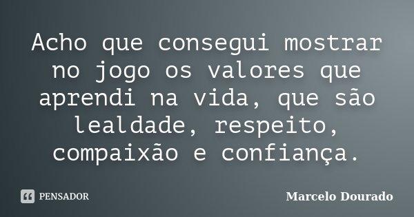 Acho que consegui mostrar no jogo os valores que aprendi na vida, que são lealdade, respeito, compaixão e confiança.... Frase de Marcelo Dourado.