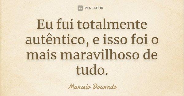 Eu fui totalmente autêntico, e isso foi o mais maravilhoso de tudo.... Frase de Marcelo Dourado.