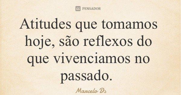Atitudes que tomamos hoje, são reflexos do que vivenciamos no passado.... Frase de Marcelo Ds.
