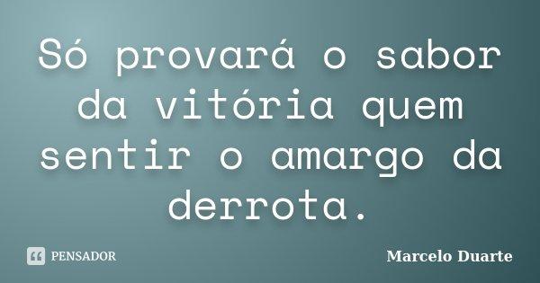 Só provará o sabor da vitória quem sentir o amargo da derrota.... Frase de Marcelo Duarte.