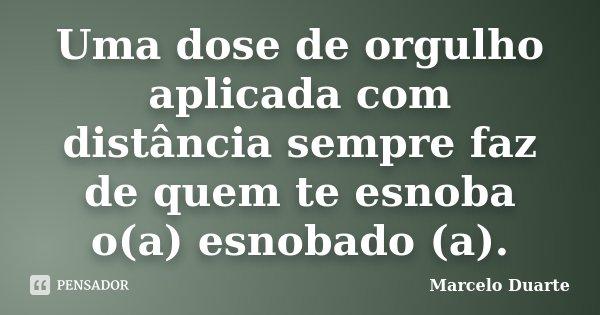 Uma dose de orgulho aplicada com distância sempre faz de quem te esnoba o(a) esnobado (a).... Frase de Marcelo Duarte.
