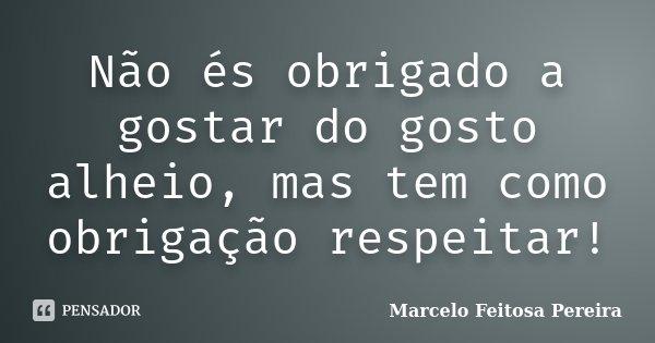 Não és obrigado a gostar do gosto alheio, mas tem como obrigação respeitar!... Frase de Marcelo Feitosa Pereira.