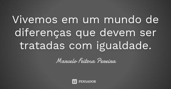 Vivemos em um mundo de diferenças que devem ser tratadas com igualdade.... Frase de Marcelo Feitosa Pereira.