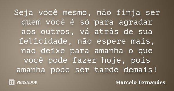 Seja você mesmo, não finja ser quem você é só para agradar aos outros, vá atrás de sua felicidade, não espere mais, não deixe para amanha o que você pode fazer ... Frase de Marcelo Fernandes.