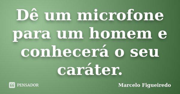 Dê um microfone para um homem e conhecerá o seu caráter.... Frase de Marcelo Figueiredo.