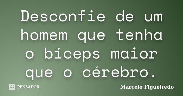 Desconfie de um homem que tenha o bíceps maior que o cérebro.... Frase de Marcelo Figueiredo.