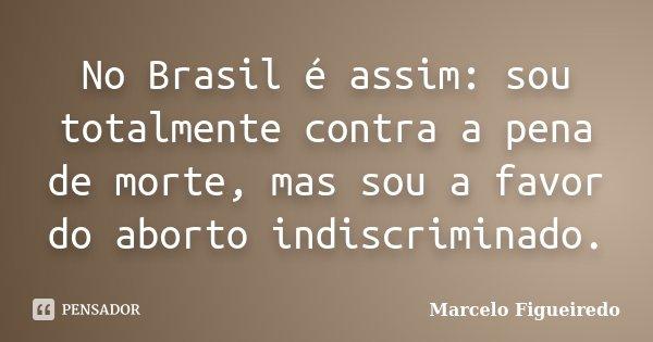 No Brasil é assim: sou totalmente contra a pena de morte, mas sou a favor do aborto indiscriminado.... Frase de Marcelo Figueiredo.