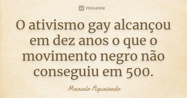 O ativismo gay alcançou em dez anos o que o movimento negro não conseguiu em 500.... Frase de Marcelo Figueiredo.