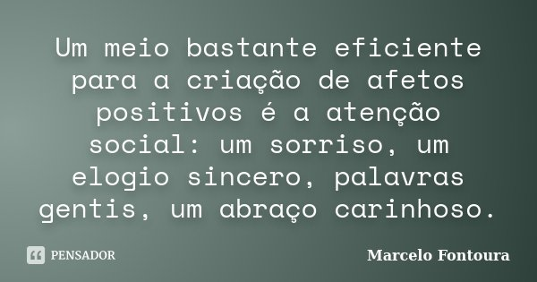 Um meio bastante eficiente para a criação de afetos positivos é a atenção social: um sorriso, um elogio sincero, palavras gentis, um abraço carinhoso.... Frase de Marcelo Fontoura.