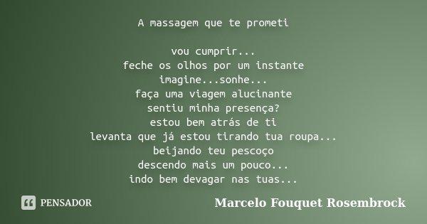 A massagem que te prometi vou cumprir... feche os olhos por um instante imagine...sonhe... faça uma viagem alucinante sentiu minha presença? estou bem atrás de ... Frase de Marcelo Fouquet Rosembrock.