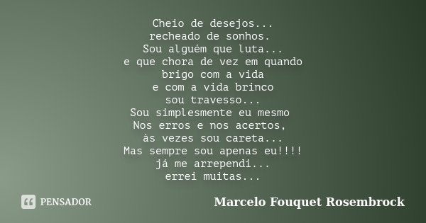 Cheio de desejos... recheado de sonhos. Sou alguém que luta... e que chora de vez em quando brigo com a vida e com a vida brinco sou travesso... Sou simplesment... Frase de Marcelo Fouquet Rosembrock.