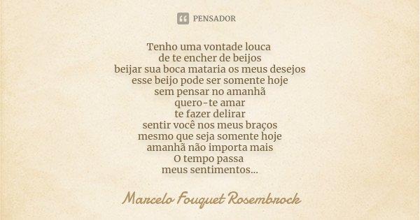 Tenho uma vontade louca de te encher de beijos beijar sua boca mataria os meus desejos esse beijo pode ser somente hoje sem pensar no amanhã quero-te amar te fa... Frase de Marcelo Fouquet Rosembrock.