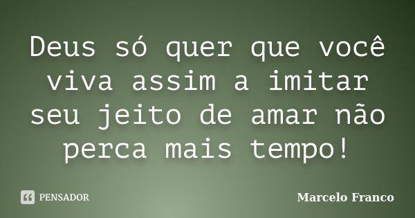 Deus só quer que você viva assim a imitar seu jeito de amar não perca mais tempo!... Frase de Marcelo Franco.