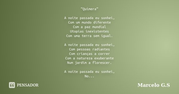 """""""Quimera"""" A noite passada eu sonhei, Com um mundo diferente Com a paz mundial Utopias inexistentes Com uma terra sem igual. A noite passada eu sonhei, Com pesso... Frase de Marcelo G.S."""