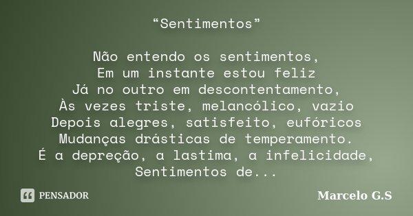 """""""Sentimentos"""" Não entendo os sentimentos, Em um instante estou feliz Já no outro em descontentamento, Às vezes triste, melancólico, vazio Depois alegres, satisf... Frase de Marcelo G.S."""