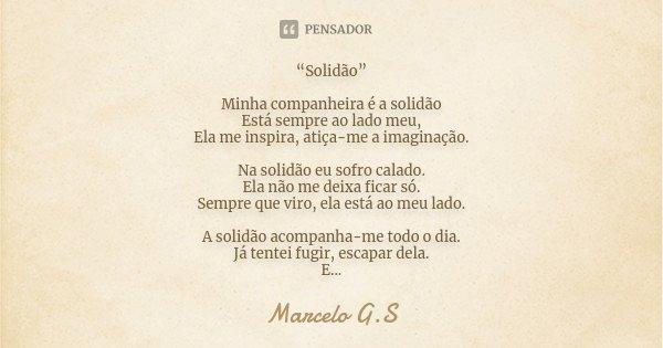 """""""Solidão"""" Minha companheira é a solidão Está sempre ao lado meu, Ela me inspira, atiça-me a imaginação. Na solidão eu sofro calado. Ela não me deixa ficar só. S... Frase de Marcelo G.S."""