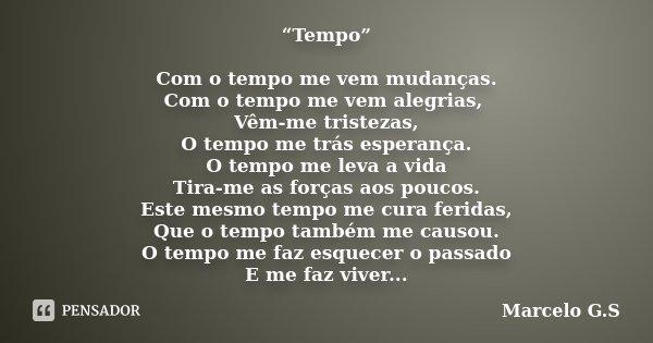 """""""Tempo"""" Com o tempo me vem mudanças. Com o tempo me vem alegrias, Vêm-me tristezas, O tempo me trás esperança. O tempo me leva a vida Tira-me as forças aos pouc... Frase de Marcelo G.S."""