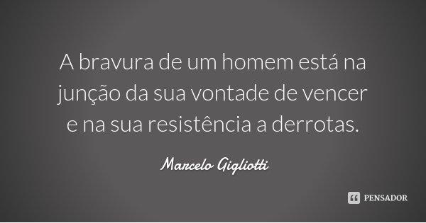 A bravura de um homem está na junção da sua vontade de vencer e na sua resistência a derrotas.... Frase de Marcelo Gigliotti.