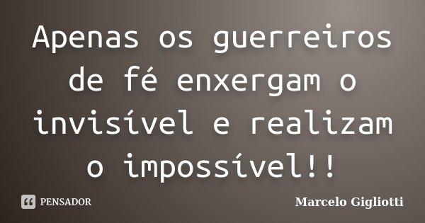 Apenas os guerreiros de fé enxergam o invisível e realizam o impossível!!... Frase de Marcelo Gigliotti.