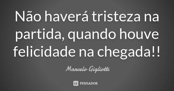 Não haverá tristeza na partida, quando houve felicidade na chegada!!... Frase de Marcelo Gigliotti.