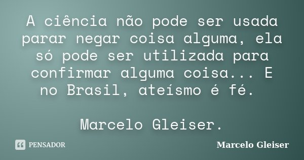 A ciência não pode ser usada parar negar coisa alguma, ela só pode ser utilizada para confirmar alguma coisa... E no Brasil, ateísmo é fé. Marcelo Gleiser.... Frase de Marcelo Gleiser.