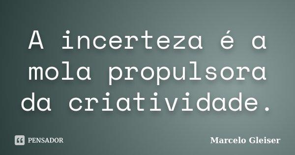 A incerteza é a mola propulsora da criatividade.... Frase de Marcelo Gleiser.