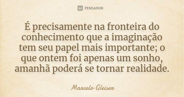 É precisamente na fronteira do conhecimento que a imaginação tem seu papel mais importante; o que ontem foi apenas um sonho, amanhã poderá se tornar realidade.... Frase de Marcelo Gleiser.