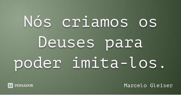 Nós criamos os Deuses para poder imita-los.... Frase de Marcelo Gleiser.