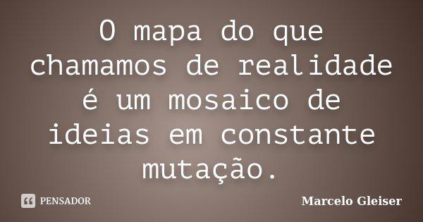 O mapa do que chamamos de realidade é um mosaico de ideias em constante mutação.... Frase de Marcelo Gleiser.