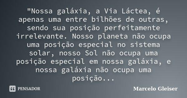 """""""Nossa galáxia, a Via Láctea, é apenas uma entre bilhões de outras, sendo sua posição perfeitamente irrelevante. Nosso planeta não ocupa uma posição especi... Frase de Marcelo Gleiser."""