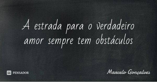 A estrada para o verdadeiro amor sempre tem obstáculos... Frase de Marcelo Gonçalves.