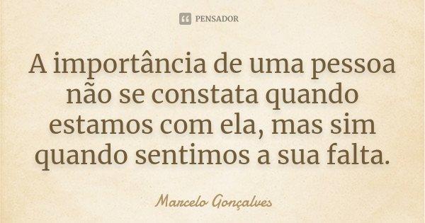 A importância de uma pessoa não se constata quando estamos com ela, mas sim quando sentimos a sua falta.... Frase de Marcelo Gonçalves.