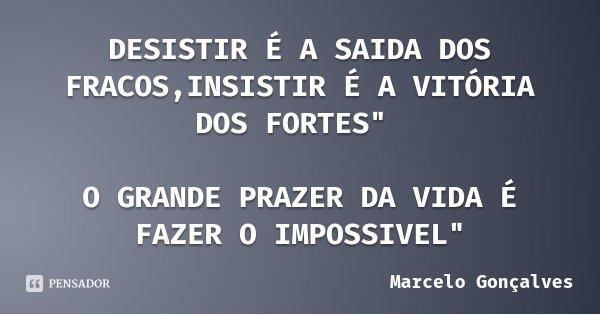 """DESISTIR É A SAIDA DOS FRACOS,INSISTIR É A VITÓRIA DOS FORTES"""" O GRANDE PRAZER DA VIDA É FAZER O IMPOSSIVEL""""... Frase de Marcelo Gonçalves."""