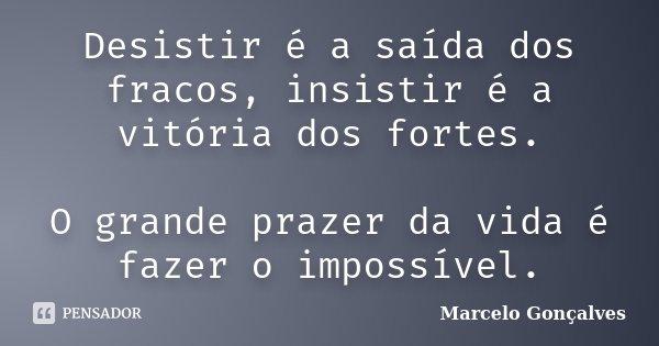 Desistir é a saída dos fracos, insistir é a vitória dos fortes. O grande prazer da vida é fazer o impossível.... Frase de Marcelo Gonçalves.