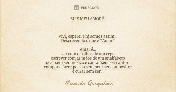 """EU E MEU AMOR!!! Vivi, esperei e hj somos assim... Descrevendo o que é """"Amar"""" Amar é... ver com os olhos de um cego escrever com as mãos de um analfab... Frase de Marcelo Gonçalves."""