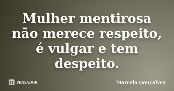 Mulher mentirosa não merece respeito, é vulgar e tem despeito.... Frase de Marcelo Gonçalves.