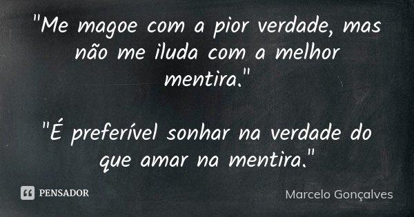 """""""Me magoe com a pior verdade, mas não me iluda com a melhor mentira."""" """"E preferivel sonhar na verdade do que amar na mentira""""... Frase de Marcelo Gonçalves."""
