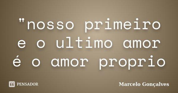 """""""nosso primeiro e o ultimo amor é o amor proprio... Frase de Marcelo Gonçalves."""
