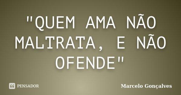 """""""QUEM AMA NÃO MALTRATA, E NÃO OFENDE""""... Frase de Marcelo Gonçalves."""