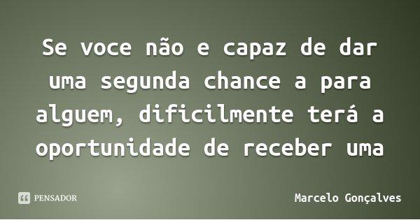 Se voce não e capaz de dar uma segunda chance a para alguem, dificilmente terá a oportunidade de receber uma... Frase de Marcelo Gonçalves.