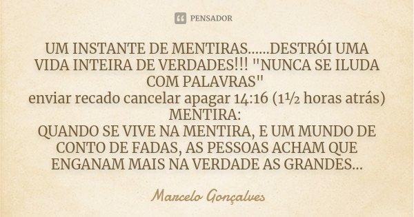 """UM INSTANTE DE MENTIRAS......DESTRÓI UMA VIDA INTEIRA DE VERDADES!!! """"NUNCA SE ILUDA COM PALAVRAS"""" enviar recado cancelar apagar 14:16 (1½ horas atrás... Frase de Marcelo Gonçalves."""