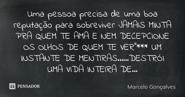"""Uma pessoa precisa de uma boa reputação para sobreviver JAMAIS MINTA PRA QUEM TE AMA E NEM DECEPCIONE OS OLHOS DE QUEM TE VER""""*** UM INSTANTE DE MENTIRAS..... Frase de Marcelo Gonçalves."""