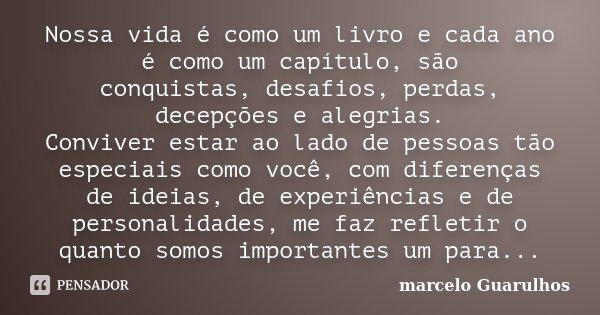 Nossa vida é como um livro e cada ano é como um capítulo,são conquistas,desafios,perdas, decepções e alegrias. Conviver estar ao lado de pessoas tão especiais c... Frase de marcelo Guarulhos.