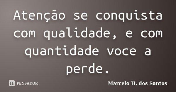 Atenção se conquista com qualidade, e com quantidade voce a perde.... Frase de Marcelo H. dos Santos.