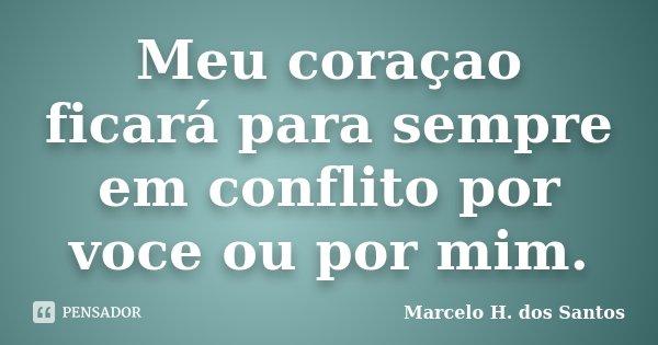 Meu coraçao ficará para sempre em conflito por voce ou por mim.... Frase de Marcelo H. dos Santos.