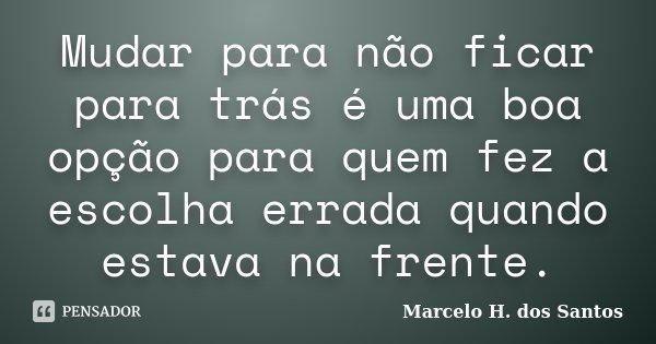 Mudar para não ficar para trás é uma boa opção para quem fez a escolha errada quando estava na frente.... Frase de Marcelo H. dos Santos.