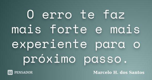 O erro te faz mais forte e mais experiente para o próximo passo.... Frase de Marcelo H. dos Santos.