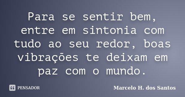 Para se sentir bem, entre em sintonia com tudo ao seu redor, boas vibrações te deixam em paz com o mundo.... Frase de Marcelo H. dos Santos.