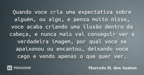 Quando voce cria uma expectativa sobre alguém, ou algo, e pensa muito nisso, voce acaba criando uma ilusão dentro da cabeça, e nunca mais vai conseguir ver a ve... Frase de Marcelo H. dos Santos.